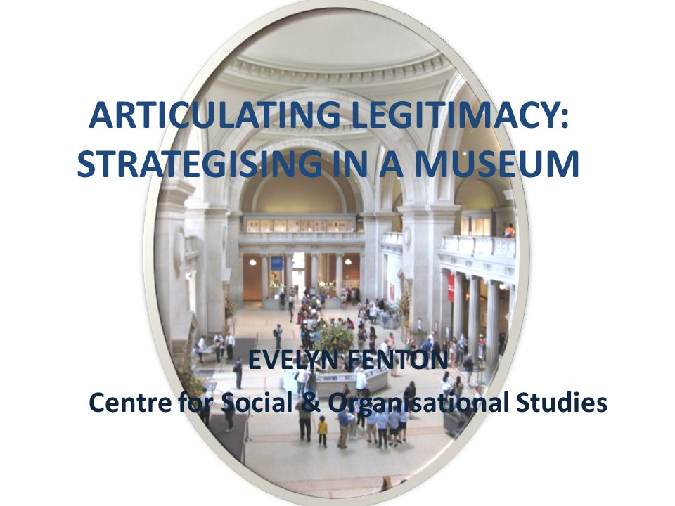 ARTICULATING LEGITIMACY: STRATEGISING IN A MUSEUM EVELYN FENTON Centre for Social & Organisational Studies