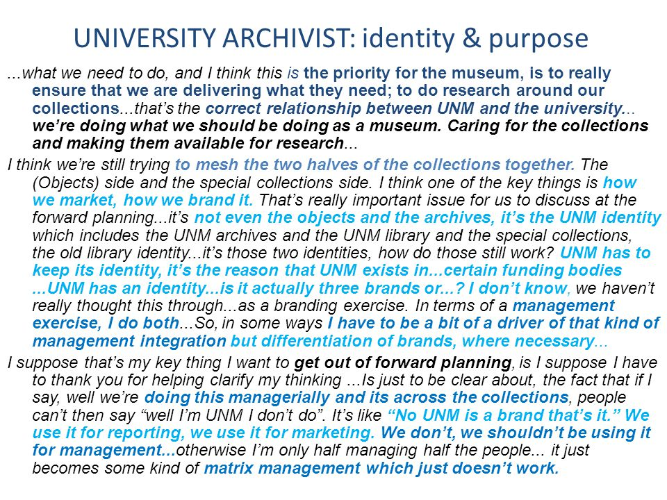 UNIVERSITY ARCHIVIST: identity & purpose...what we need to do, and I think this is the priority for the museum, is to really ensure that we are delivering what they need; to do research around our collections...that's the correct relationship between UNM and the university...