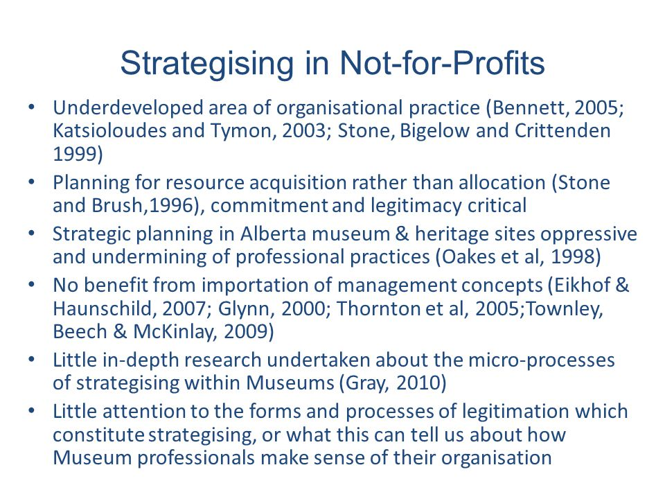 Strategising in Not-for-Profits Underdeveloped area of organisational practice (Bennett, 2005; Katsioloudes and Tymon, 2003; Stone, Bigelow and Crittenden 1999) Planning for resource acquisition rather than allocation (Stone and Brush,1996), commitment and legitimacy critical Strategic planning in Alberta museum & heritage sites oppressive and undermining of professional practices (Oakes et al, 1998) No benefit from importation of management concepts (Eikhof & Haunschild, 2007; Glynn, 2000; Thornton et al, 2005;Townley, Beech & McKinlay, 2009) Little in-depth research undertaken about the micro-processes of strategising within Museums (Gray, 2010) Little attention to the forms and processes of legitimation which constitute strategising, or what this can tell us about how Museum professionals make sense of their organisation