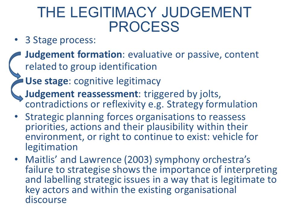 THE LEGITIMACY JUDGEMENT PROCESS 3 Stage process: Judgement formation: evaluative or passive, content related to group identification Use stage: cognitive legitimacy Judgement reassessment: triggered by jolts, contradictions or reflexivity e.g.