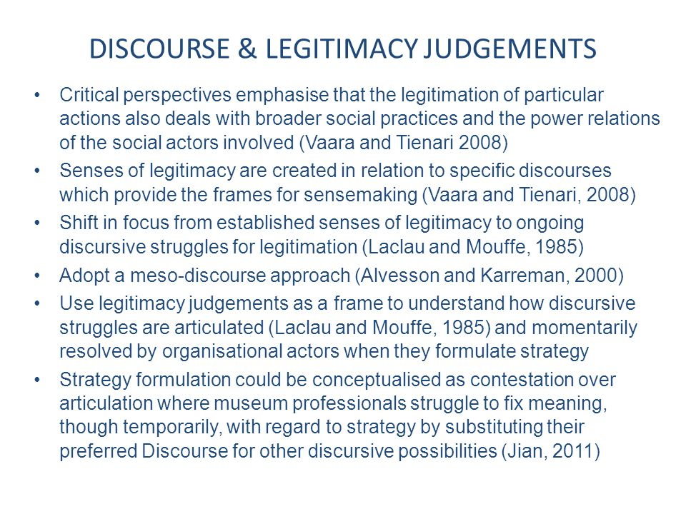 RELATIONSHIP BETWEEN DISCOURSE AND LEGITIMACY JUDGEMENTS Conflicting Discourses which are not easily bracketed may demand contradictory legitimacy judgements Multiple complimentary Discourses are likely to produce coherent legitimacy judgements providing a consistent world view For presentational purposes, multiple Discourses are collapsed or cohabit unproblematically in talk and text to legitimise an organisation to the outside, as in the making of a strategic plan