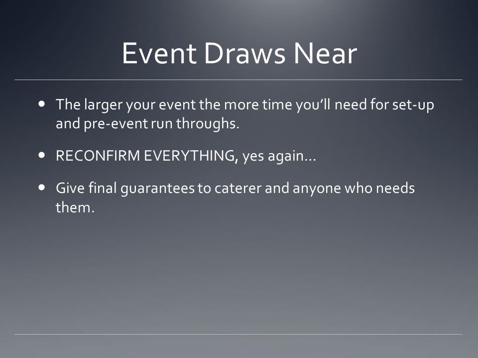Event Draws Near The larger your event the more time you'll need for set-up and pre-event run throughs.