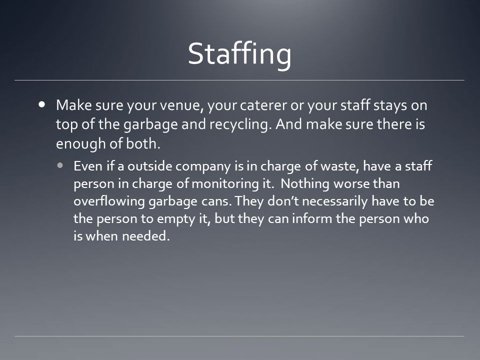 Staffing Make sure your venue, your caterer or your staff stays on top of the garbage and recycling.