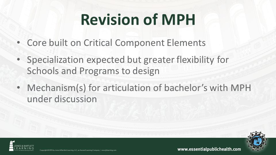 Revision of MPH Core built on Critical Component Elements Specialization expected but greater flexibility for Schools and Programs to design Mechanism(s) for articulation of bachelor's with MPH under discussion