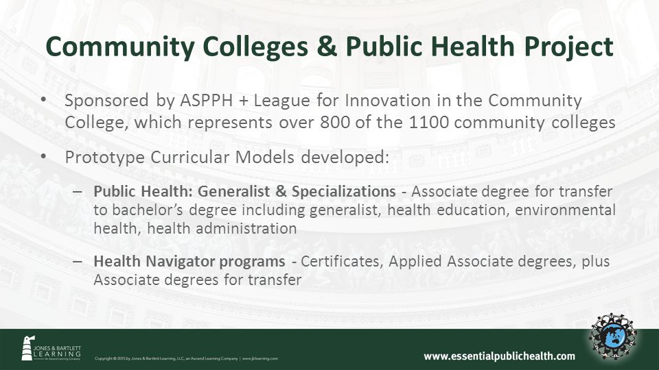 Community Colleges & Public Health Project Sponsored by ASPPH + League for Innovation in the Community College, which represents over 800 of the 1100 community colleges Prototype Curricular Models developed: – Public Health: Generalist & Specializations - Associate degree for transfer to bachelor's degree including generalist, health education, environmental health, health administration – Health Navigator programs - Certificates, Applied Associate degrees, plus Associate degrees for transfer