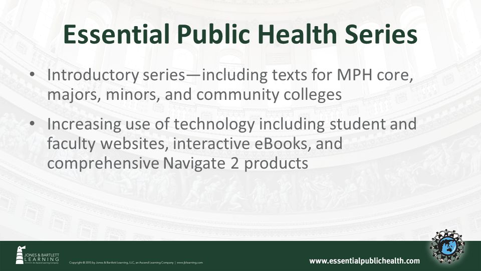 Essential Public Health Series Introductory series—including texts for MPH core, majors, minors, and community colleges Increasing use of technology including student and faculty websites, interactive eBooks, and comprehensive Navigate 2 products