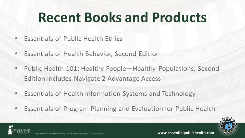 Recent Books and Products Essentials of Public Health Ethics Essentials of Health Behavior, Second Edition Public Health 101: Healthy People—Healthy Populations, Second Edition Includes Navigate 2 Advantage Access Essentials of Health Information Systems and Technology Essentials of Program Planning and Evaluation for Public Health