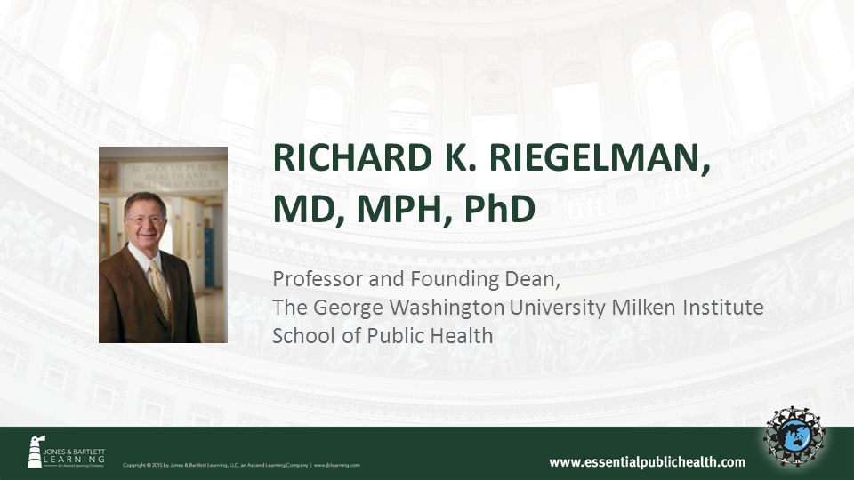RICHARD K. RIEGELMAN, MD, MPH, PhD Professor and Founding Dean, The George Washington University Milken Institute School of Public Health