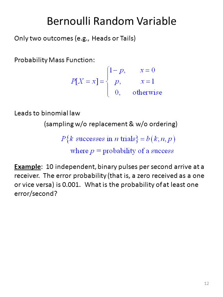 Bernoulli Random Variable Only two outcomes (e.g., Heads or Tails) Probability Mass Function: Leads to binomial law (sampling w/o replacement & w/o or