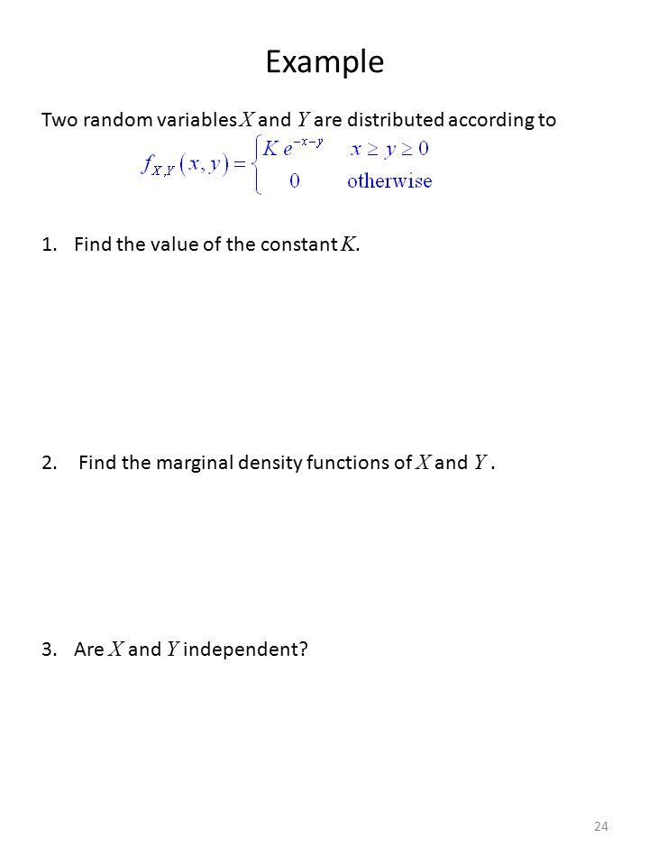Example Two random variables X and Y are distributed according to 1.Find the value of the constant K. 2. Find the marginal density functions of X and