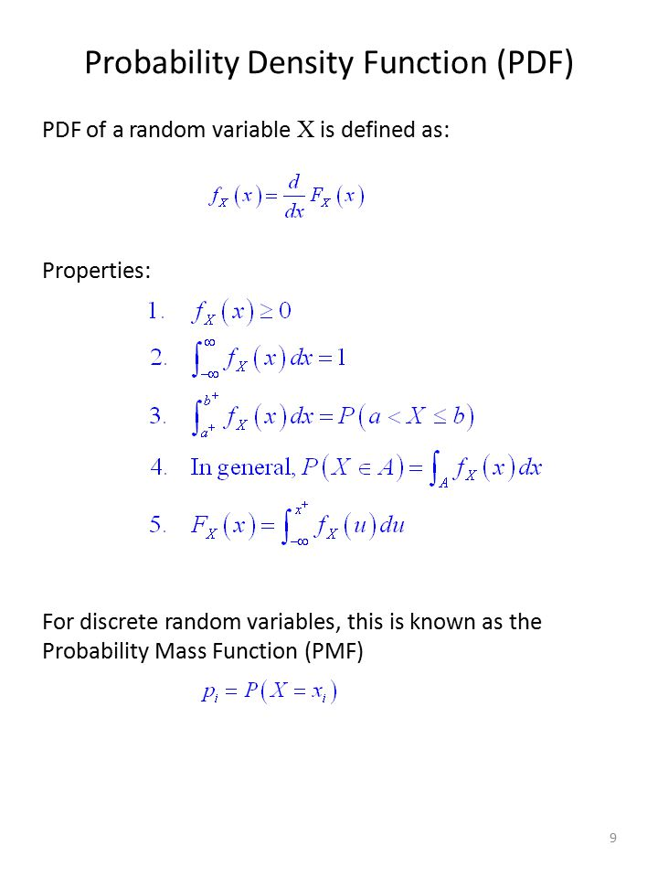 Probability Density Function (PDF) PDF of a random variable X is defined as: Properties: For discrete random variables, this is known as the Probabili