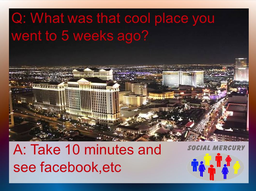 Q: What was that cool place you went to 5 weeks ago A: Take 10 minutes and see facebook,etc