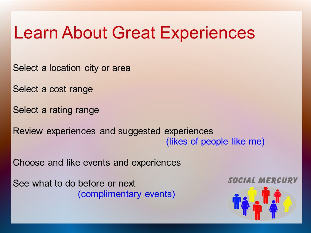 Learn About Great Experiences Select a location city or area Select a cost range Select a rating range Review experiences and suggested experiences (likes of people like me) Choose and like events and experiences See what to do before or next (complimentary events)
