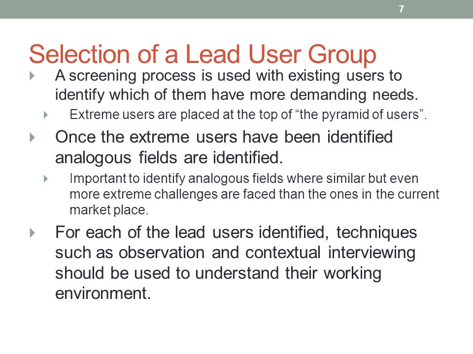 Selection of a Lead User Group  A screening process is used with existing users to identify which of them have more demanding needs.  Extreme users