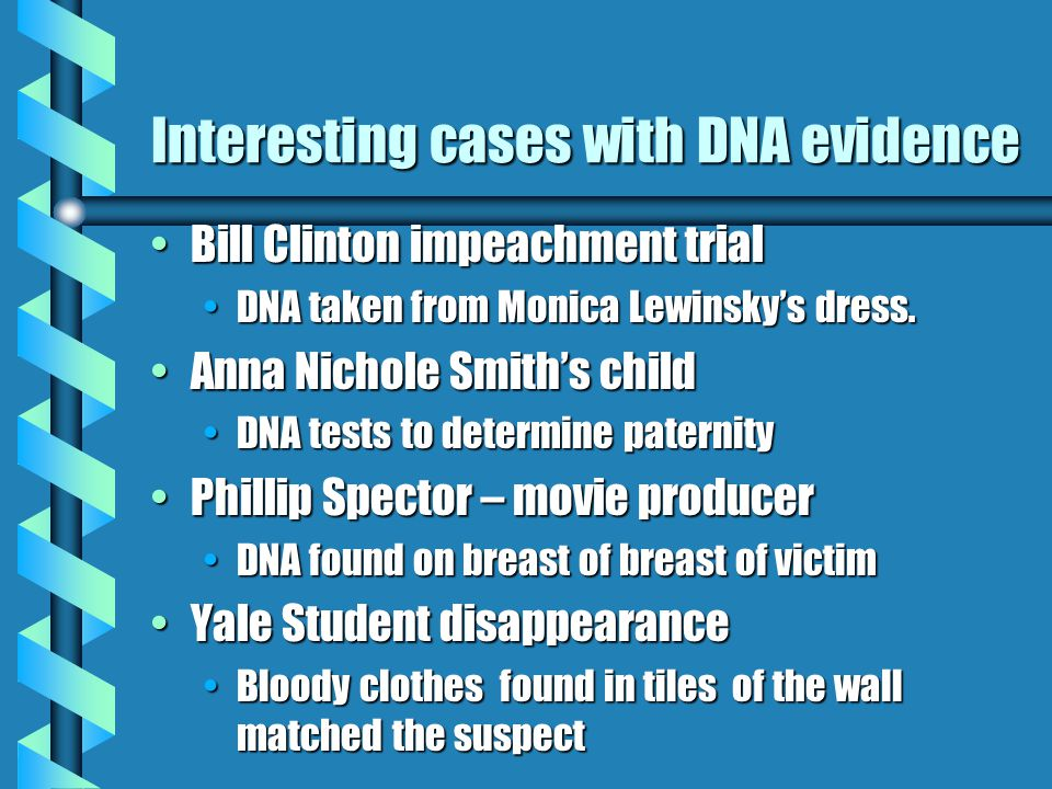 Interesting cases with DNA evidence Bill Clinton impeachment trialBill Clinton impeachment trial DNA taken from Monica Lewinsky's dress.DNA taken from Monica Lewinsky's dress.