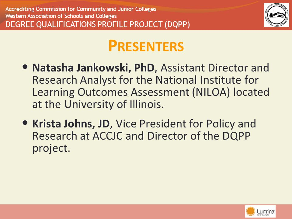 Accrediting Commission for Community and Junior Colleges Western Association of Schools and Colleges DEGREE QUALIFICATIONS PROFILE PROJECT (DQPP) P RESENTERS Natasha Jankowski, PhD, Assistant Director and Research Analyst for the National Institute for Learning Outcomes Assessment (NILOA) located at the University of Illinois.