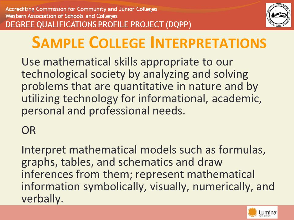 Accrediting Commission for Community and Junior Colleges Western Association of Schools and Colleges DEGREE QUALIFICATIONS PROFILE PROJECT (DQPP) Use mathematical skills appropriate to our technological society by analyzing and solving problems that are quantitative in nature and by utilizing technology for informational, academic, personal and professional needs.