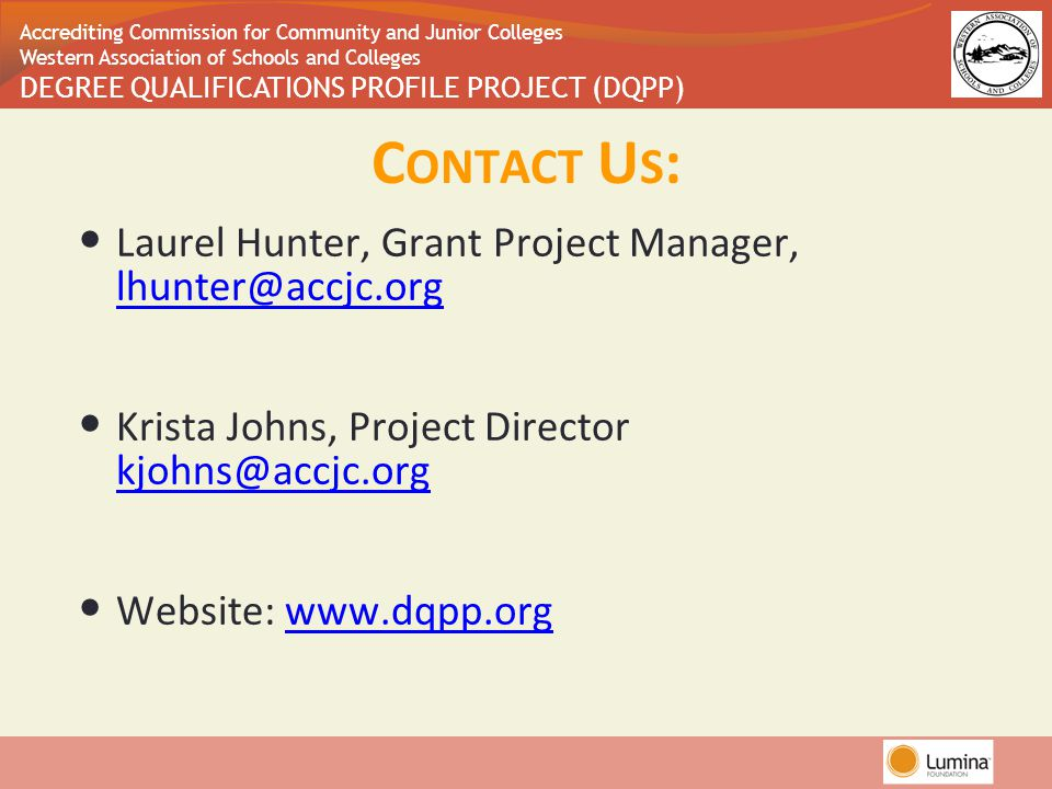 Accrediting Commission for Community and Junior Colleges Western Association of Schools and Colleges DEGREE QUALIFICATIONS PROFILE PROJECT (DQPP) C ONTACT U S : Laurel Hunter, Grant Project Manager, lhunter@accjc.org lhunter@accjc.org Krista Johns, Project Director kjohns@accjc.org kjohns@accjc.org Website: www.dqpp.orgwww.dqpp.org