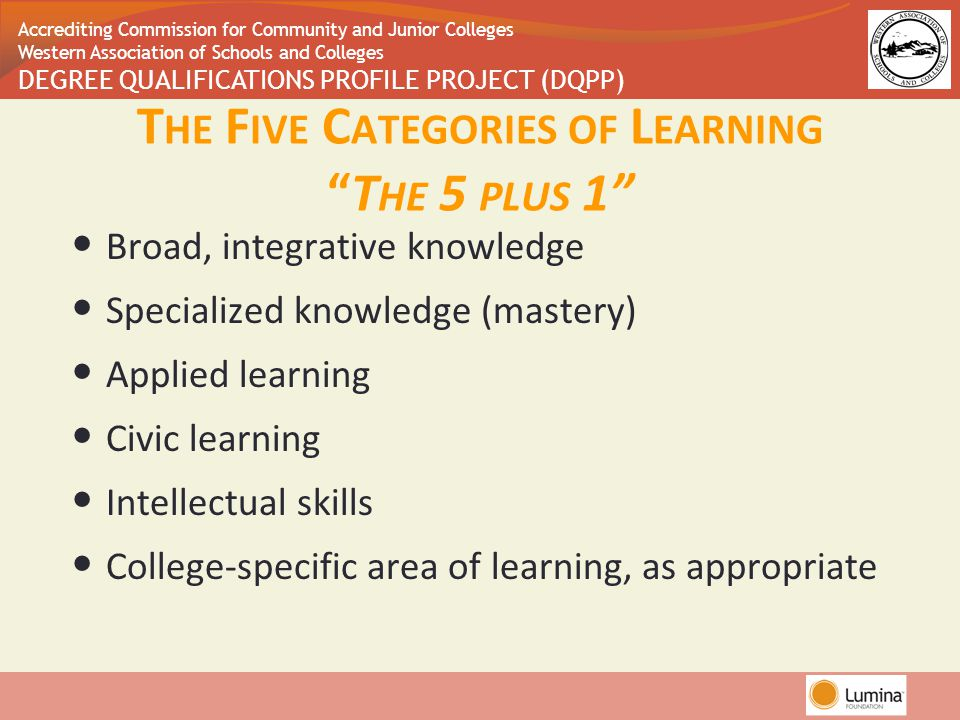 Accrediting Commission for Community and Junior Colleges Western Association of Schools and Colleges DEGREE QUALIFICATIONS PROFILE PROJECT (DQPP) Broad, integrative knowledge Specialized knowledge (mastery) Applied learning Civic learning Intellectual skills College-specific area of learning, as appropriate T HE F IVE C ATEGORIES OF L EARNING T HE 5 PLUS 1