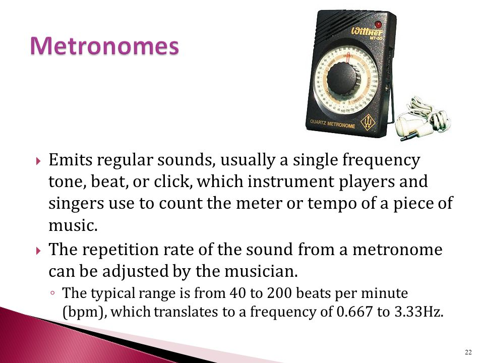  Emits regular sounds, usually a single frequency tone, beat, or click, which instrument players and singers use to count the meter or tempo of a piece of music.