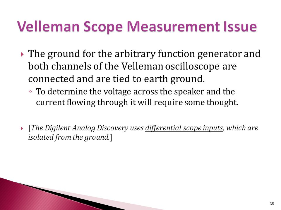  The ground for the arbitrary function generator and both channels of the Velleman oscilloscope are connected and are tied to earth ground.