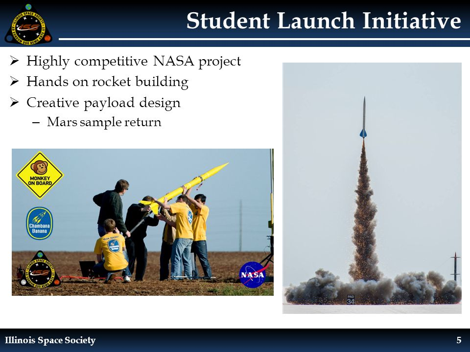 Illinois Space Society5 Student Launch Initiative  Highly competitive NASA project  Hands on rocket building  Creative payload design – Mars sample return