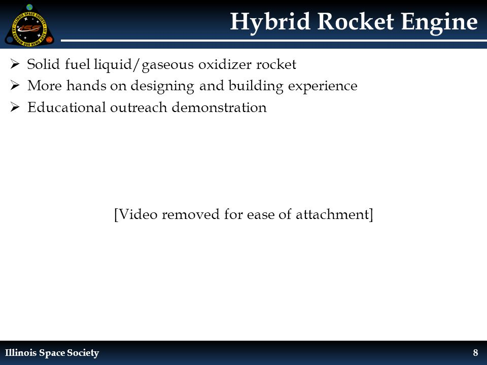 Illinois Space Society8 Hybrid Rocket Engine  Solid fuel liquid/gaseous oxidizer rocket  More hands on designing and building experience  Educational outreach demonstration [Video removed for ease of attachment]