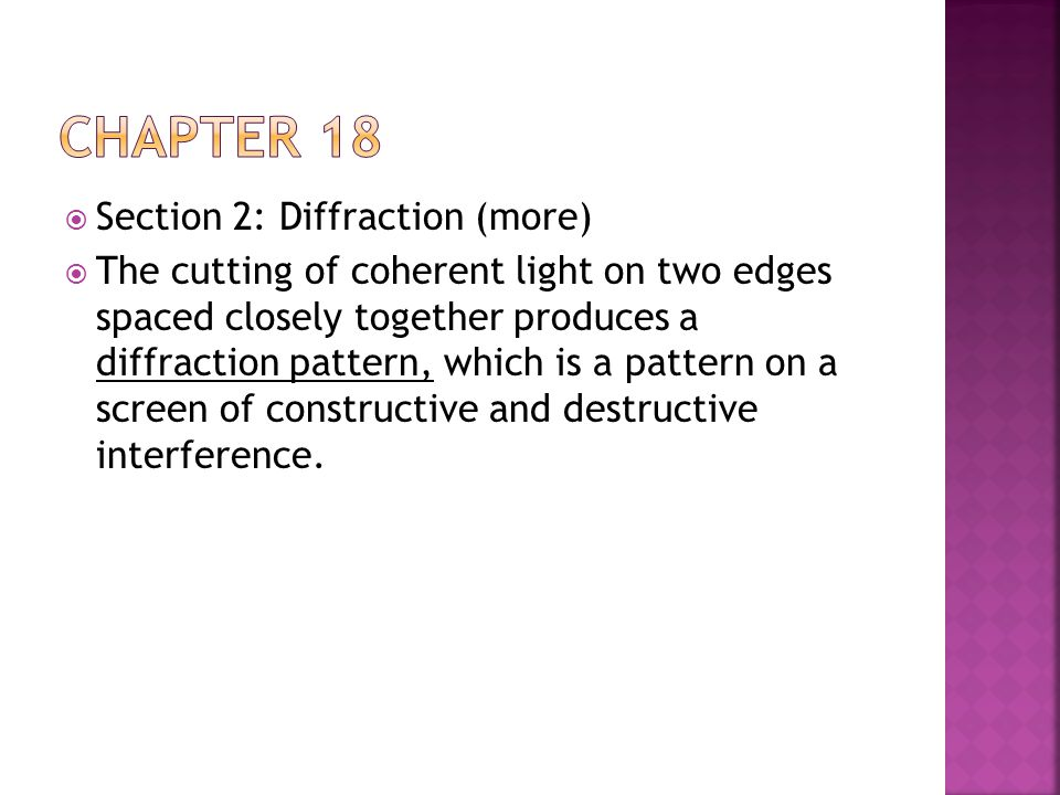  Section 2: Diffraction (more)  The cutting of coherent light on two edges spaced closely together produces a diffraction pattern, which is a patter