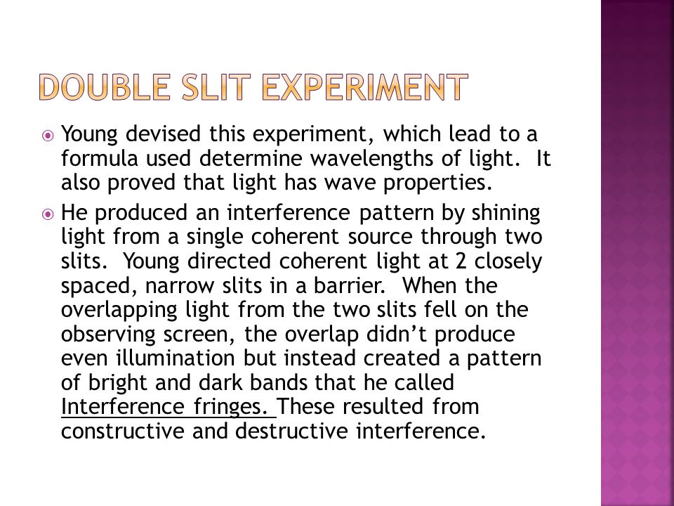  Young devised this experiment, which lead to a formula used determine wavelengths of light. It also proved that light has wave properties.  He prod