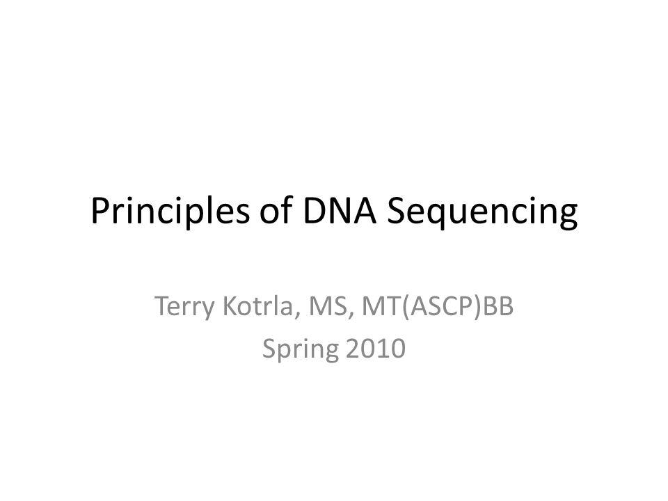 Principles of DNA Sequencing Terry Kotrla, MS, MT(ASCP)BB Spring 2010