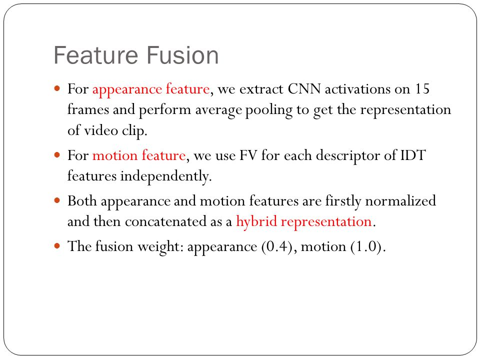Feature Fusion For appearance feature, we extract CNN activations on 15 frames and perform average pooling to get the representation of video clip. Fo