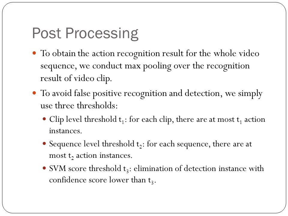Post Processing To obtain the action recognition result for the whole video sequence, we conduct max pooling over the recognition result of video clip
