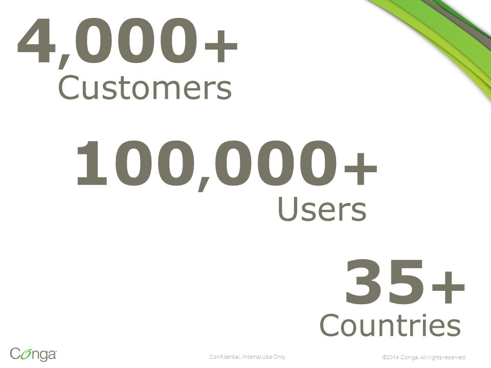 4, 000 + Customers 100, 000 + Users 35 + Countries ©2014 Conga. All rights reserved. Confidential. Internal Use Only.