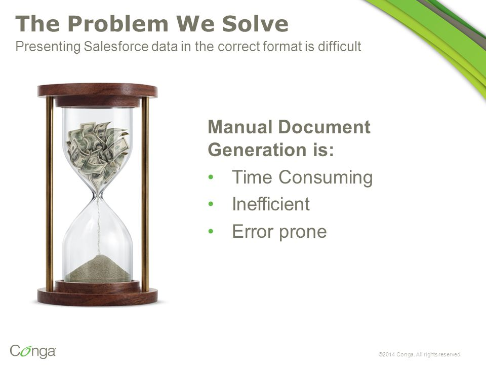 The Problem We Solve Manual Document Generation is: Time Consuming Inefficient Error prone ©2014 Conga. All rights reserved. Presenting Salesforce dat