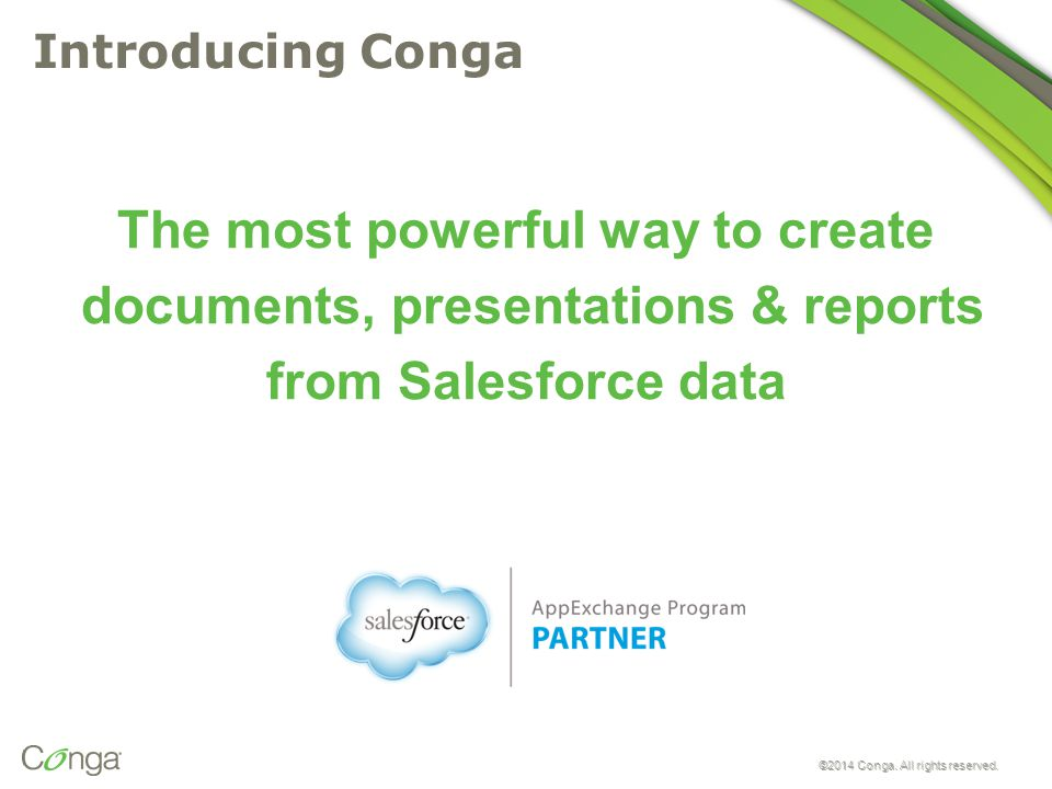 ©2014 Conga. All rights reserved. Introducing Conga The most powerful way to create documents, presentations & reports from Salesforce data ©2014 Cong
