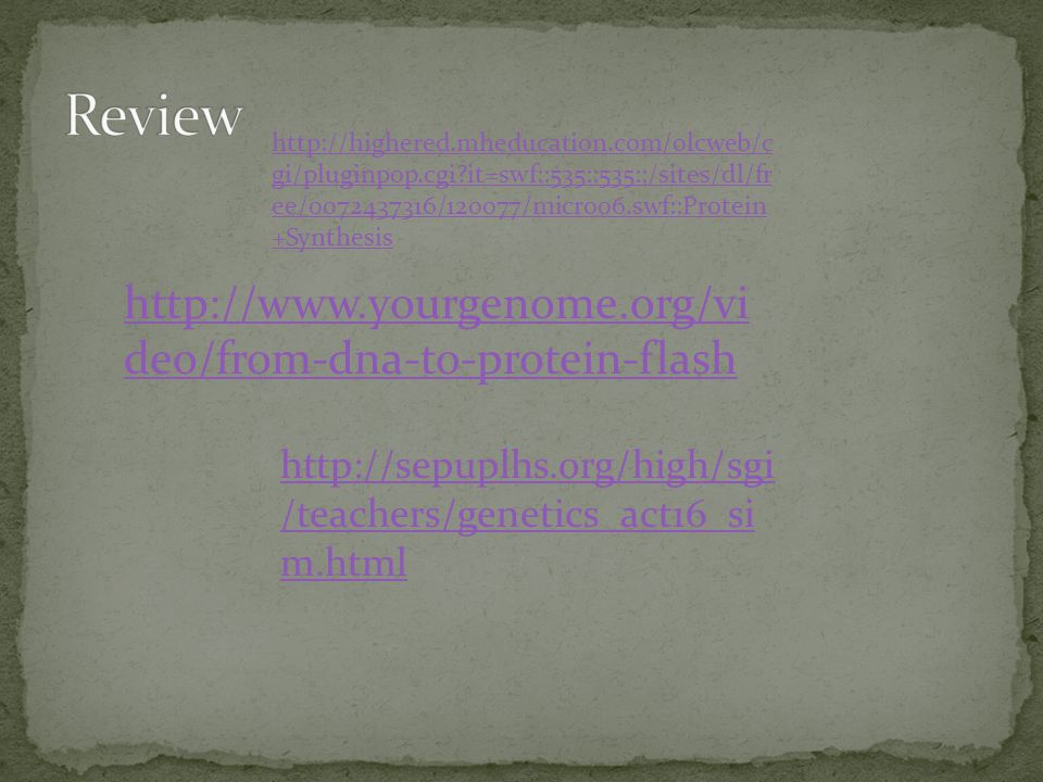 http://www.yourgenome.org/vi deo/from-dna-to-protein-flash http://sepuplhs.org/high/sgi /teachers/genetics_act16_si m.html http://highered.mheducation.com/olcweb/c gi/pluginpop.cgi?it=swf::535::535::/sites/dl/fr ee/0072437316/120077/micro06.swf::Protein +Synthesis