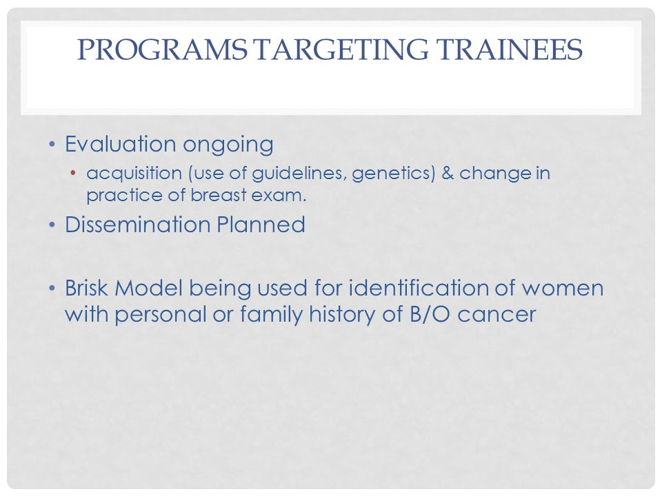 PROGRAMS TARGETING TRAINEES Evaluation ongoing acquisition (use of guidelines, genetics) & change in practice of breast exam.