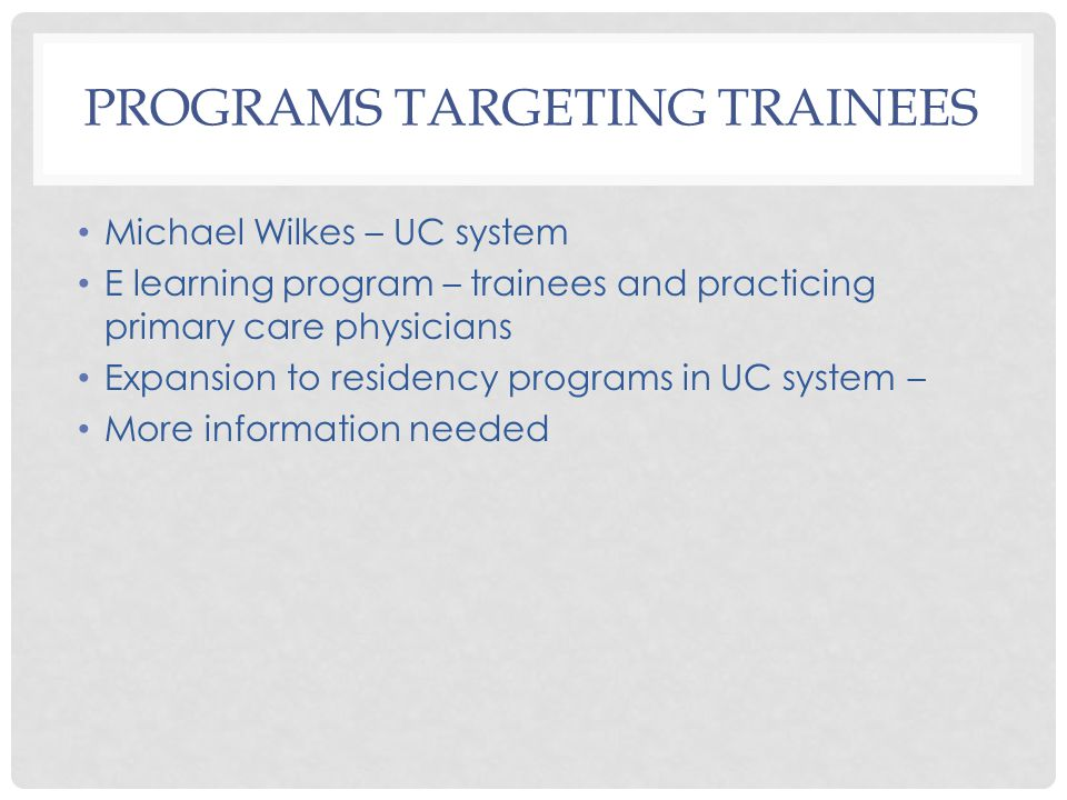 PROGRAMS TARGETING TRAINEES Michael Wilkes – UC system E learning program – trainees and practicing primary care physicians Expansion to residency programs in UC system – More information needed