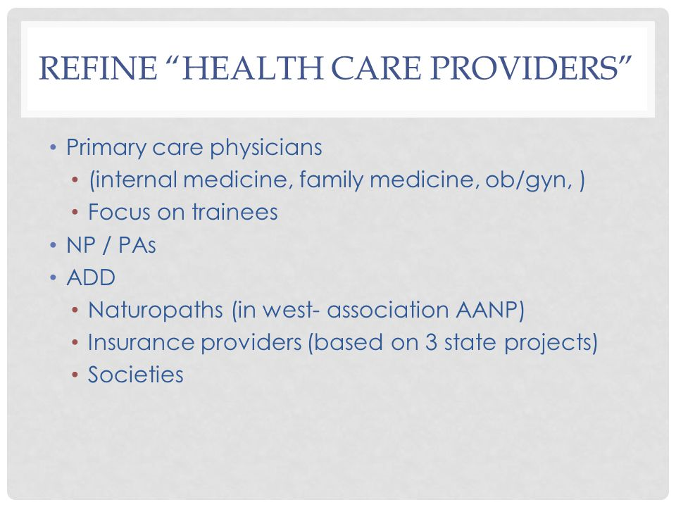REFINE HEALTH CARE PROVIDERS Primary care physicians (internal medicine, family medicine, ob/gyn, ) Focus on trainees NP / PAs ADD Naturopaths (in west- association AANP) Insurance providers (based on 3 state projects) Societies