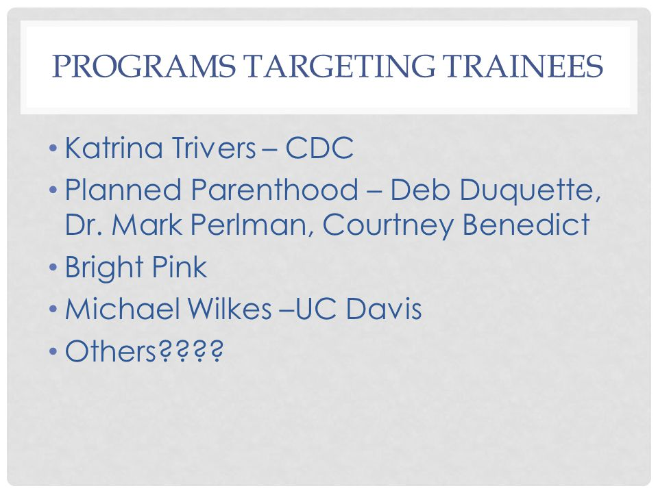 PROGRAMS TARGETING TRAINEES Katrina Trivers – CDC Planned Parenthood – Deb Duquette, Dr.