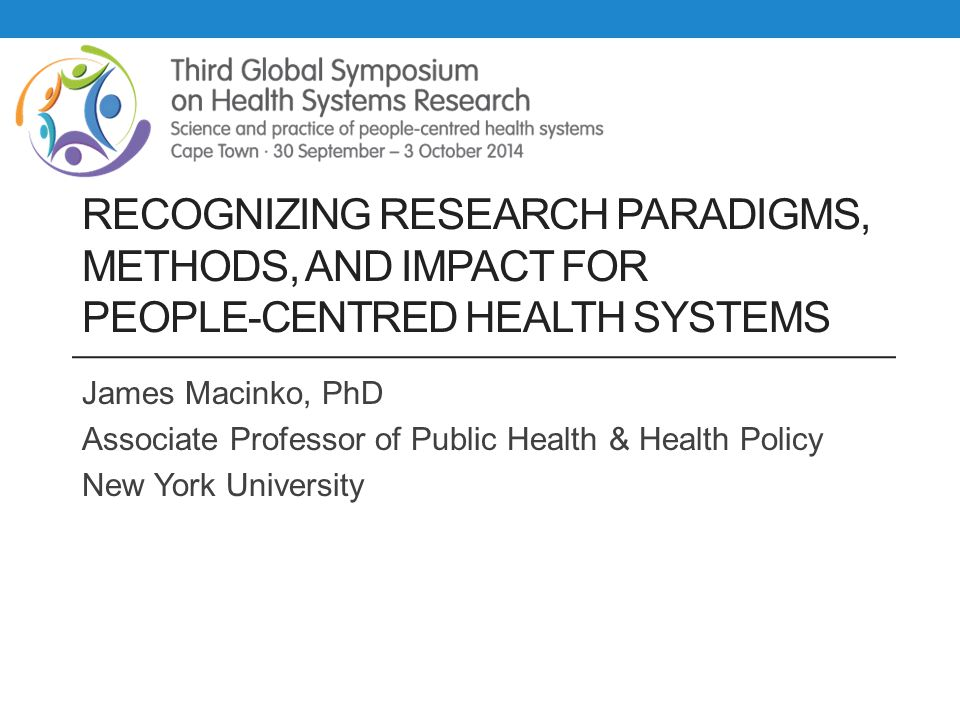 RECOGNIZING RESEARCH PARADIGMS, METHODS, AND IMPACT FOR PEOPLE-CENTRED HEALTH SYSTEMS James Macinko, PhD Associate Professor of Public Health & Health