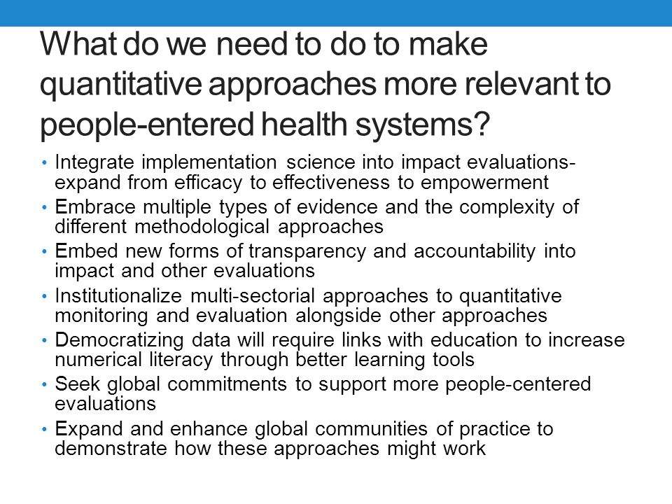 What do we need to do to make quantitative approaches more relevant to people-entered health systems? Integrate implementation science into impact eva