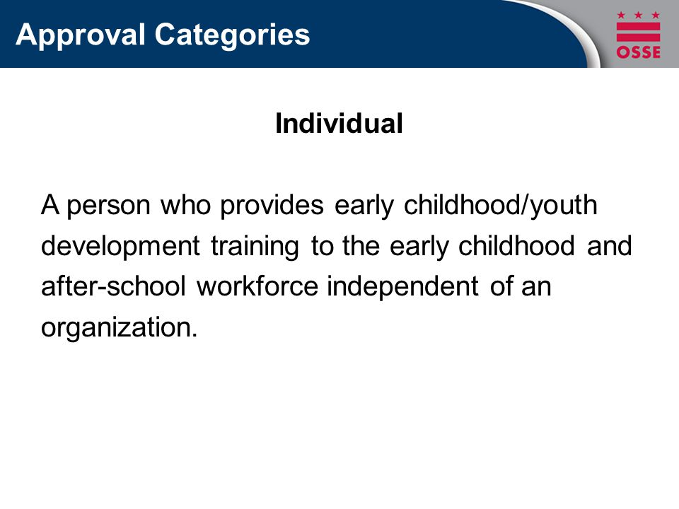 Approval Categories Individual A person who provides early childhood/youth development training to the early childhood and after-school workforce independent of an organization.