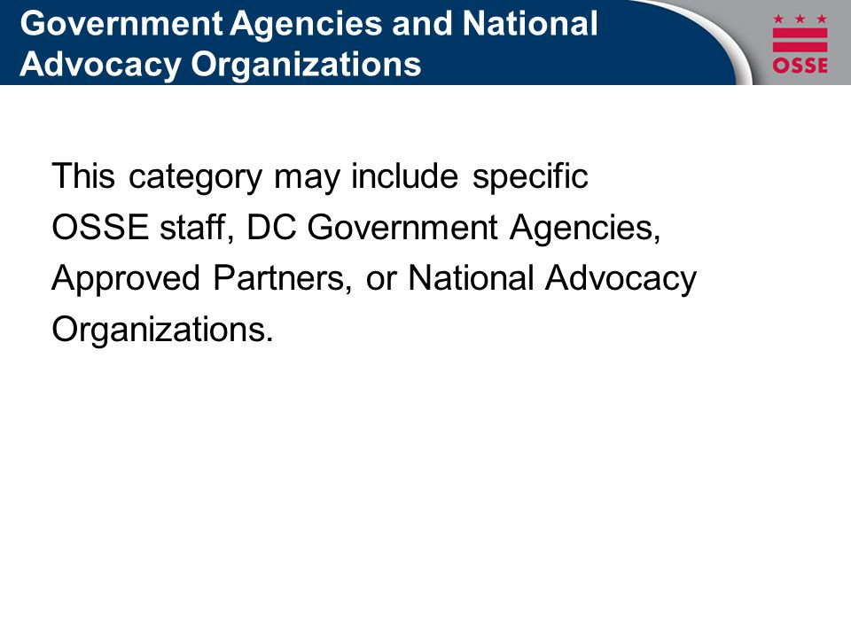 Government Agencies and National Advocacy Organizations This category may include specific OSSE staff, DC Government Agencies, Approved Partners, or National Advocacy Organizations.