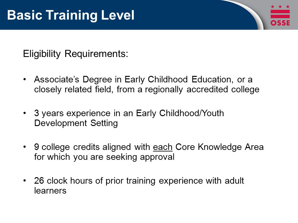Basic Training Level Eligibility Requirements: Associate's Degree in Early Childhood Education, or a closely related field, from a regionally accredited college 3 years experience in an Early Childhood/Youth Development Setting 9 college credits aligned with each Core Knowledge Area for which you are seeking approval 26 clock hours of prior training experience with adult learners