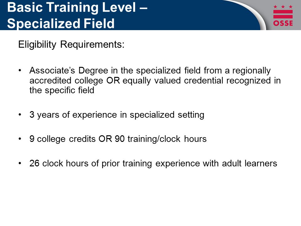 Basic Training Level – Specialized Field Eligibility Requirements: Associate's Degree in the specialized field from a regionally accredited college OR equally valued credential recognized in the specific field 3 years of experience in specialized setting 9 college credits OR 90 training/clock hours 26 clock hours of prior training experience with adult learners