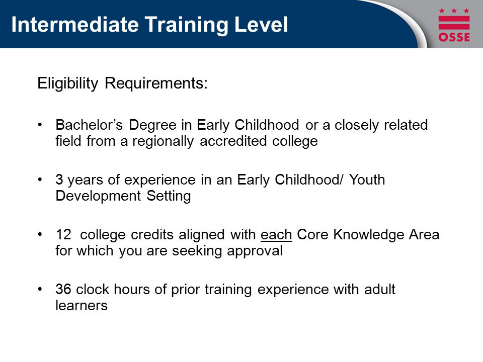 Intermediate Training Level Eligibility Requirements: Bachelor's Degree in Early Childhood or a closely related field from a regionally accredited college 3 years of experience in an Early Childhood/ Youth Development Setting 12 college credits aligned with each Core Knowledge Area for which you are seeking approval 36 clock hours of prior training experience with adult learners