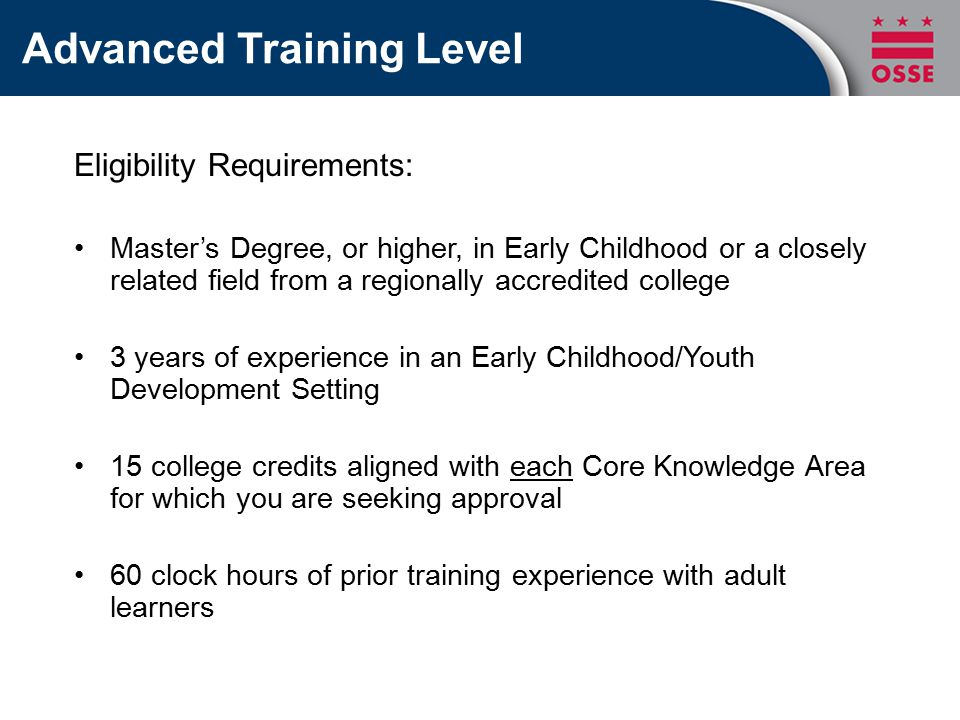 Advanced Training Level Eligibility Requirements: Master's Degree, or higher, in Early Childhood or a closely related field from a regionally accredited college 3 years of experience in an Early Childhood/Youth Development Setting 15 college credits aligned with each Core Knowledge Area for which you are seeking approval 60 clock hours of prior training experience with adult learners