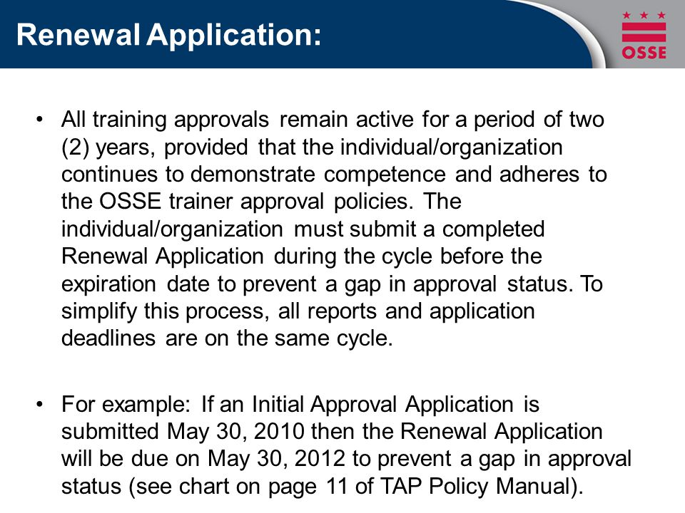 Renewal Application: All training approvals remain active for a period of two (2) years, provided that the individual/organization continues to demonstrate competence and adheres to the OSSE trainer approval policies.