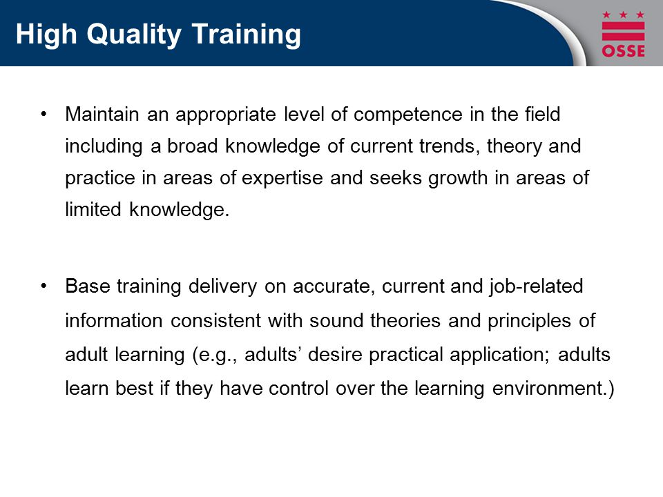 High Quality Training Maintain an appropriate level of competence in the field including a broad knowledge of current trends, theory and practice in areas of expertise and seeks growth in areas of limited knowledge.